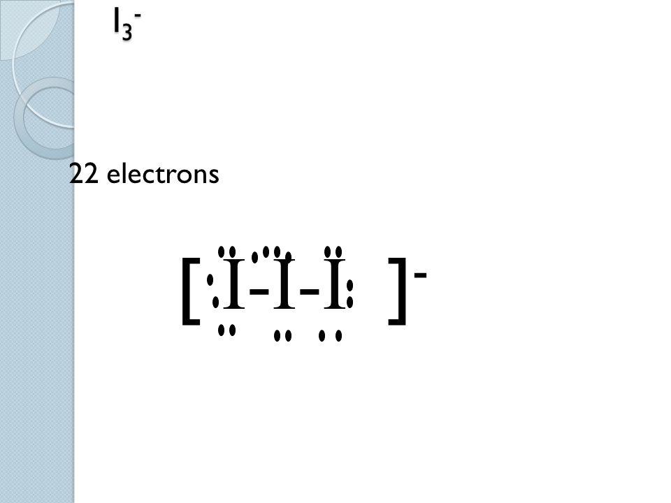 I3- 22 electrons [ I-I-I ]-